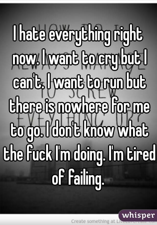 I hate everything right now. I want to cry but I can't. I want to run but there is nowhere for me to go. I don't know what the fuck I'm doing. I'm tired of failing.