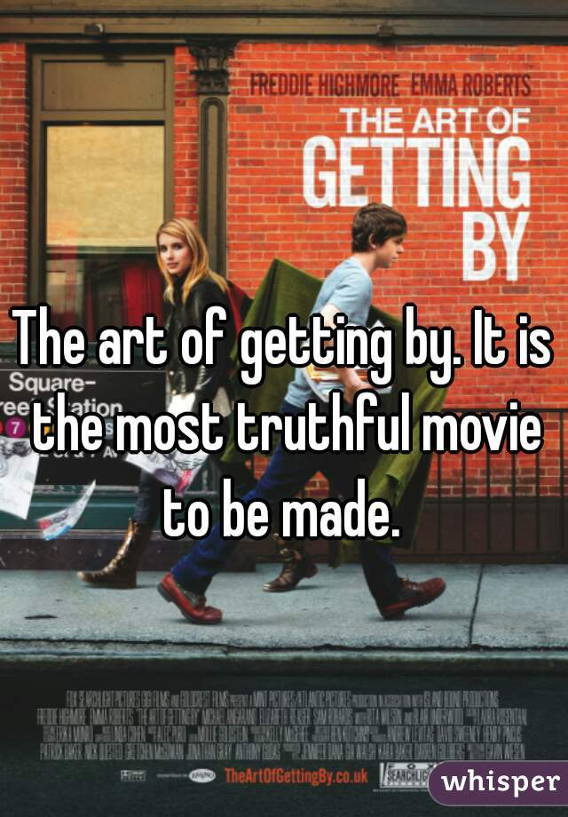The art of getting by. It is the most truthful movie to be made.