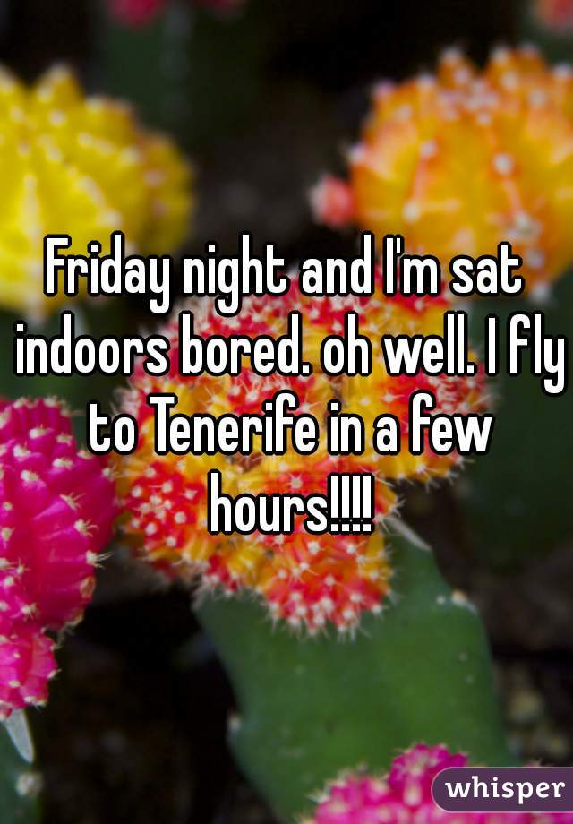 Friday night and I'm sat indoors bored. oh well. I fly to Tenerife in a few hours!!!!