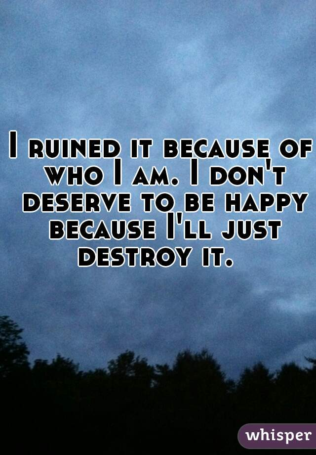 I ruined it because of who I am. I don't deserve to be happy because I'll just destroy it.