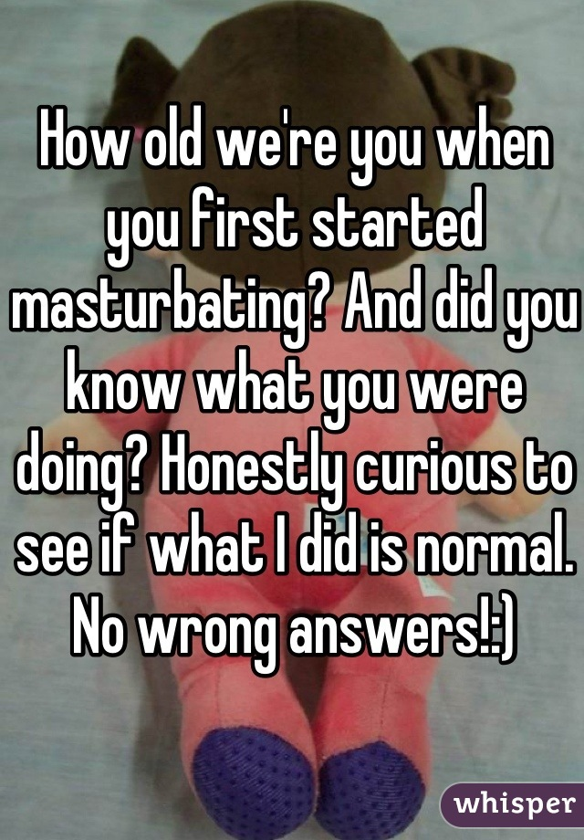 How old we're you when you first started masturbating? And did you know what you were doing? Honestly curious to see if what I did is normal. No wrong answers!:)