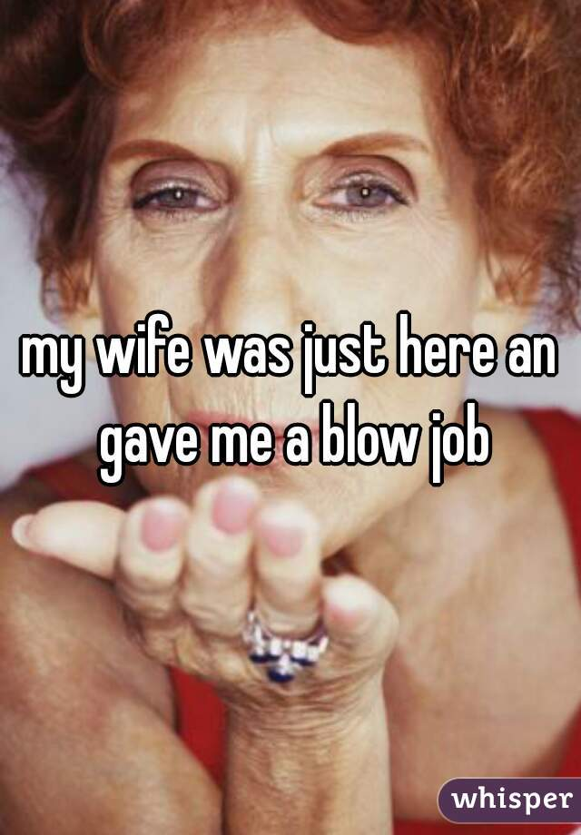 my wife was just here an gave me a blow job