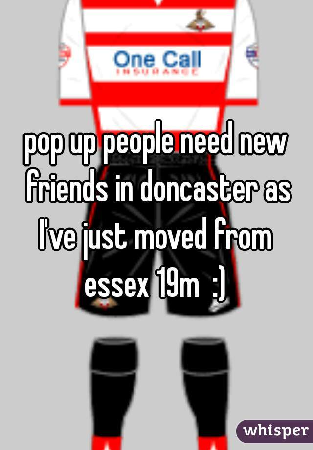 pop up people need new friends in doncaster as I've just moved from  essex 19m  :)
