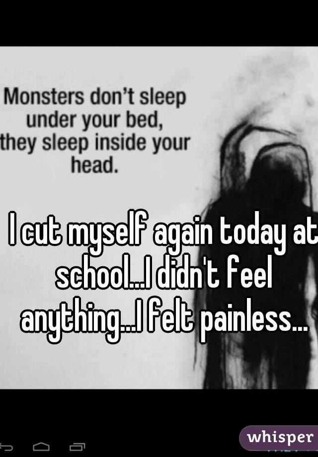 I cut myself again today at school...I didn't feel anything...I felt painless...