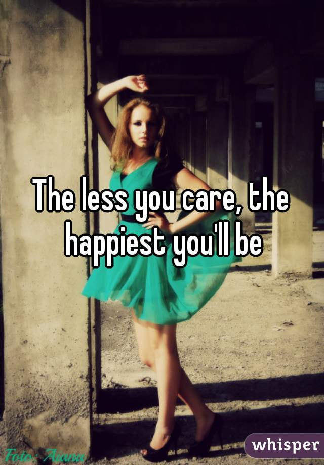 The less you care, the happiest you'll be