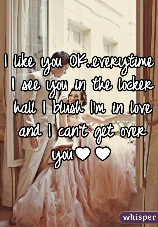 I like you OK..everytime I see you in the locker hall I blush I'm in love and I can't get over you♥♥