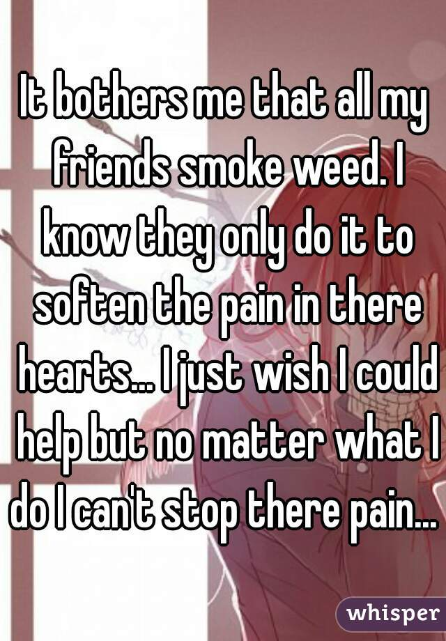 It bothers me that all my friends smoke weed. I know they only do it to soften the pain in there hearts... I just wish I could help but no matter what I do I can't stop there pain...