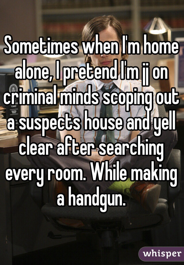 Sometimes when I'm home alone, I pretend I'm jj on criminal minds scoping out a suspects house and yell clear after searching every room. While making a handgun.