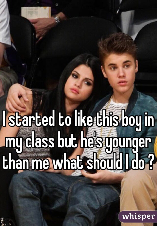 I started to like this boy in my class but he's younger than me what should I do ?