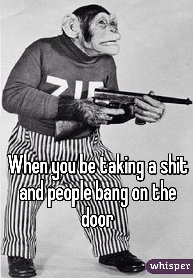 When you be taking a shit and people bang on the door