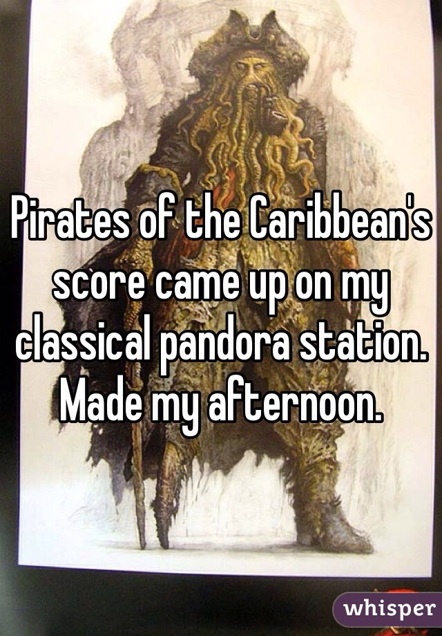 Pirates of the Caribbean's score came up on my classical pandora station. Made my afternoon.