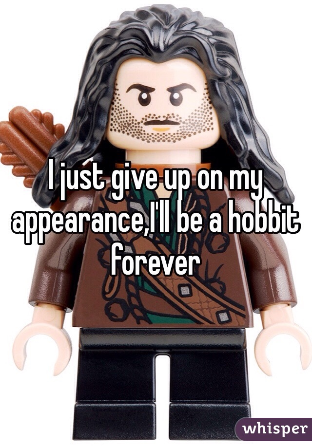 I just give up on my appearance,I'll be a hobbit forever