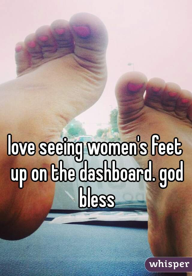 love seeing women's feet up on the dashboard. god bless