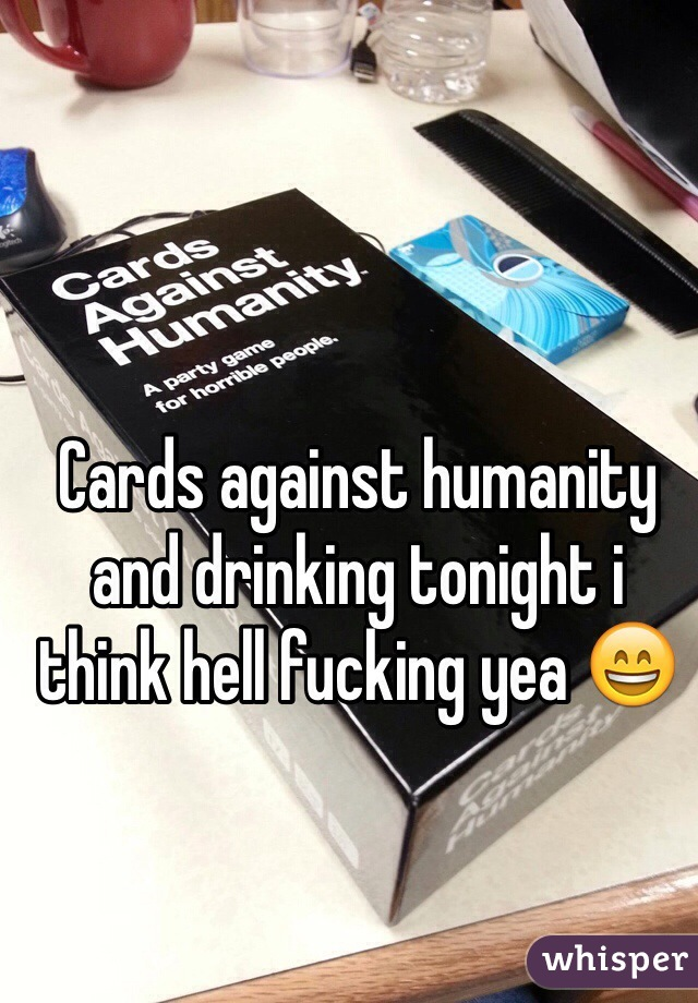 Cards against humanity and drinking tonight i think hell fucking yea 😄