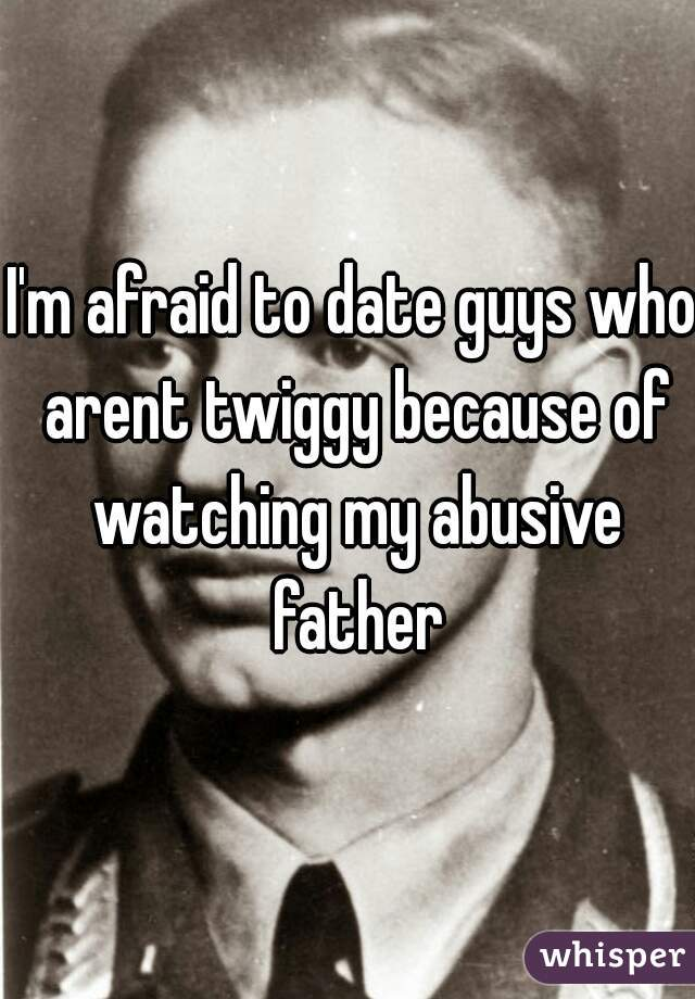 I'm afraid to date guys who arent twiggy because of watching my abusive father