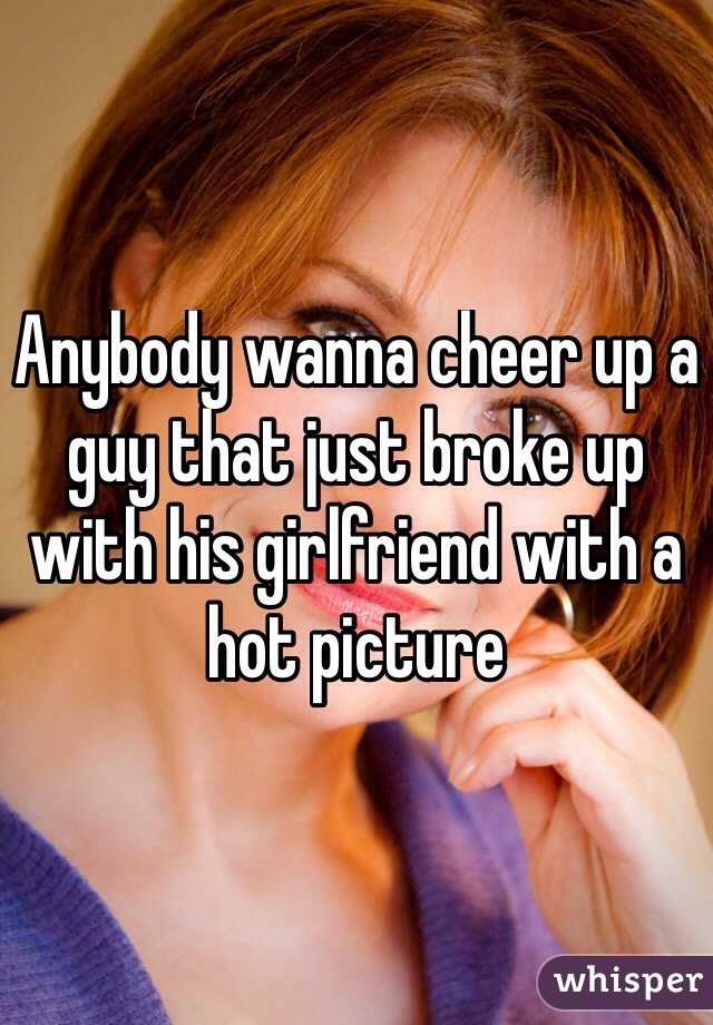Anybody wanna cheer up a guy that just broke up with his girlfriend with a hot picture