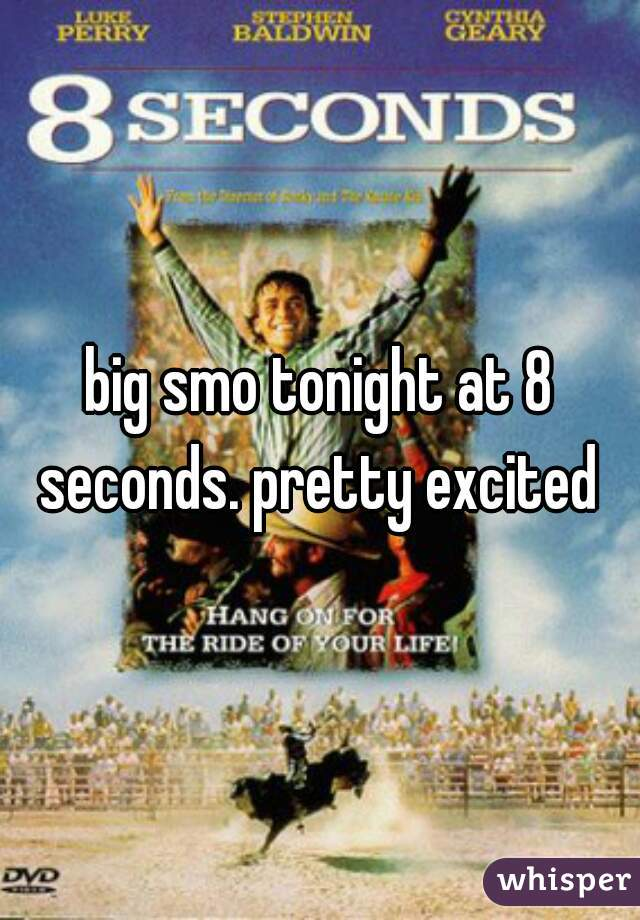 big smo tonight at 8 seconds. pretty excited