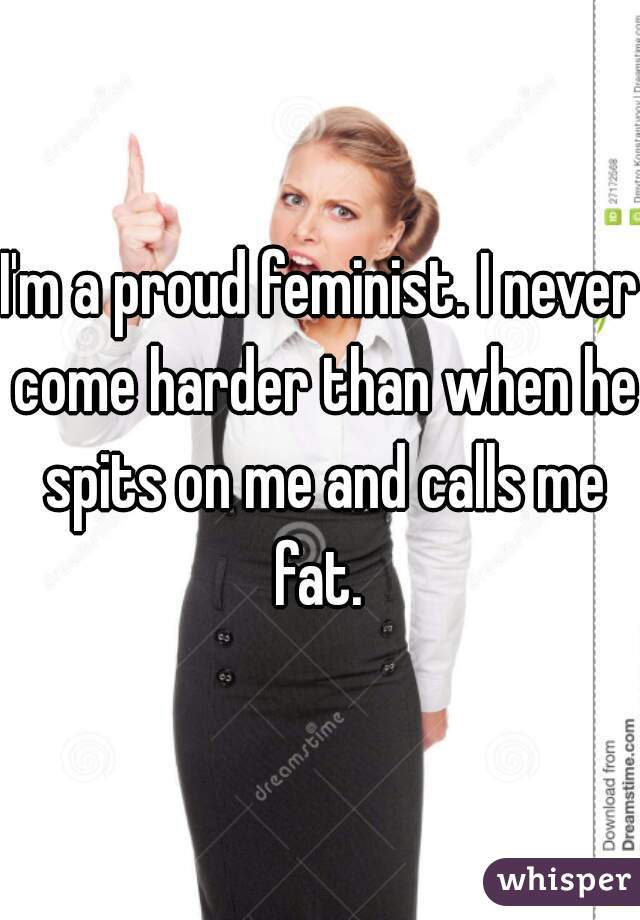 I'm a proud feminist. I never come harder than when he spits on me and calls me fat.