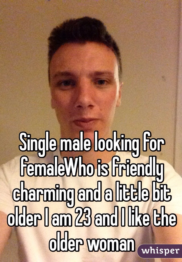 Single male looking for femaleWho is friendly charming and a little bit older I am 23 and I like the older woman