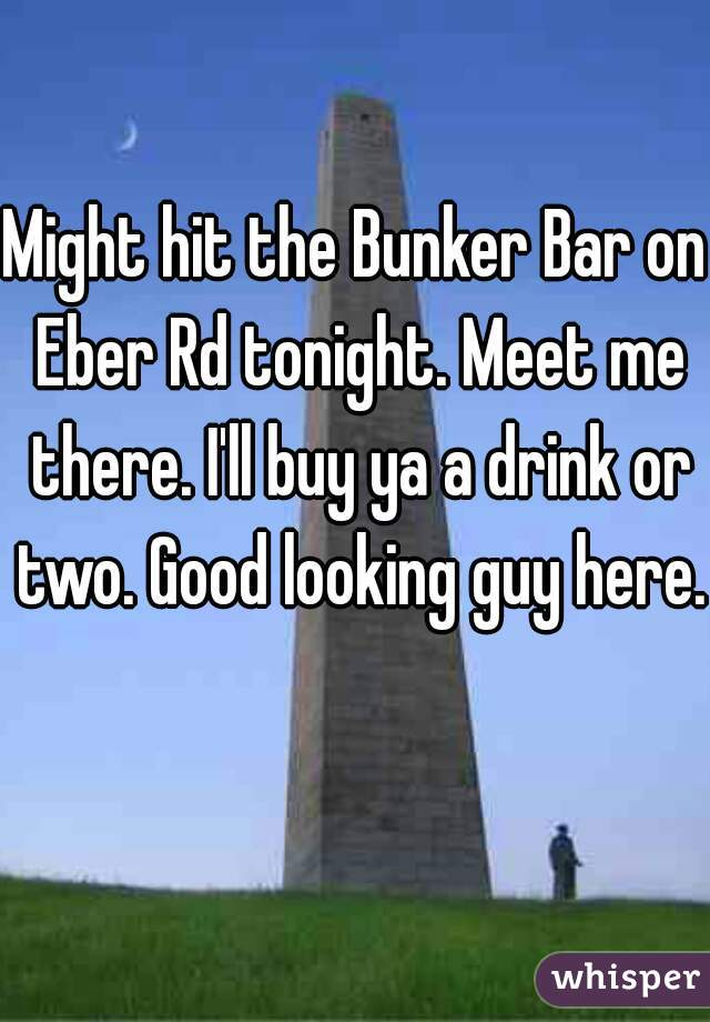 Might hit the Bunker Bar on Eber Rd tonight. Meet me there. I'll buy ya a drink or two. Good looking guy here.