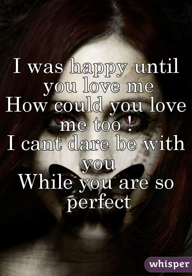 I was happy until you love me How could you love me too !  I cant dare be with you While you are so perfect