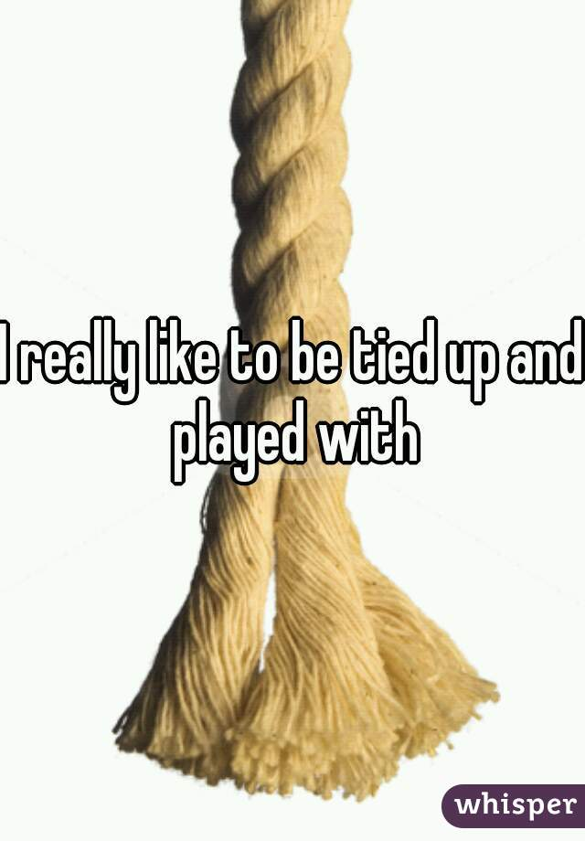 I really like to be tied up and played with