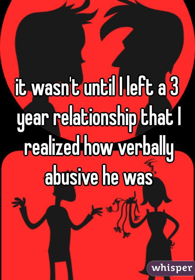 it wasn't until I left a 3 year relationship that I realized how verbally abusive he was