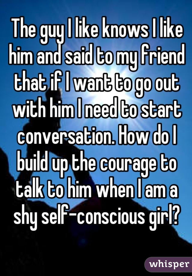The guy I like knows I like him and said to my friend that if I want to go out with him I need to start conversation. How do I build up the courage to talk to him when I am a shy self-conscious girl?
