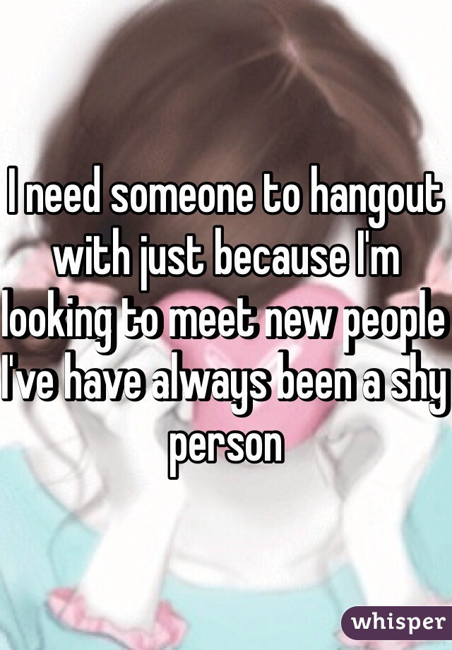 I need someone to hangout with just because I'm looking to meet new people I've have always been a shy person