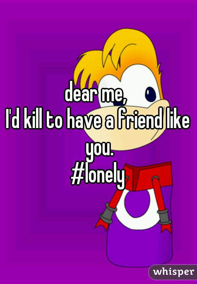 dear me,  I'd kill to have a friend like you. #lonely