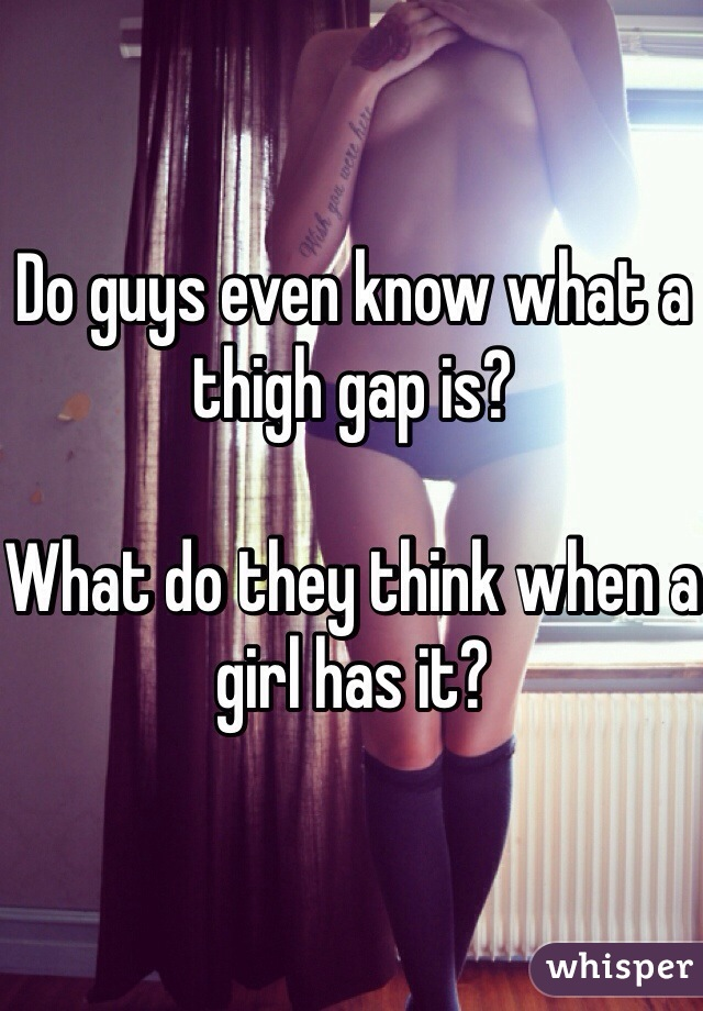 Do guys even know what a thigh gap is?   What do they think when a girl has it?