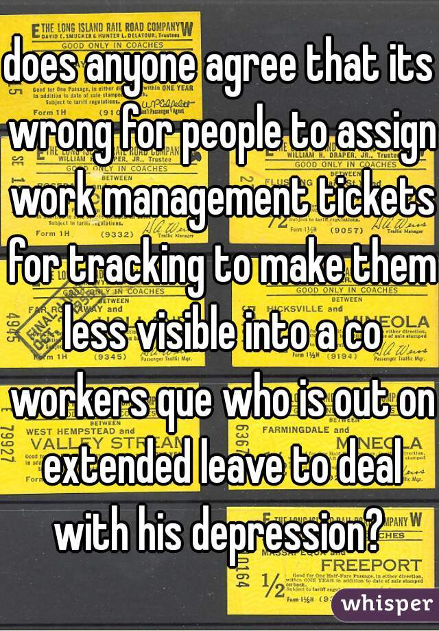 does anyone agree that its wrong for people to assign work management tickets for tracking to make them less visible into a co workers que who is out on extended leave to deal with his depression?