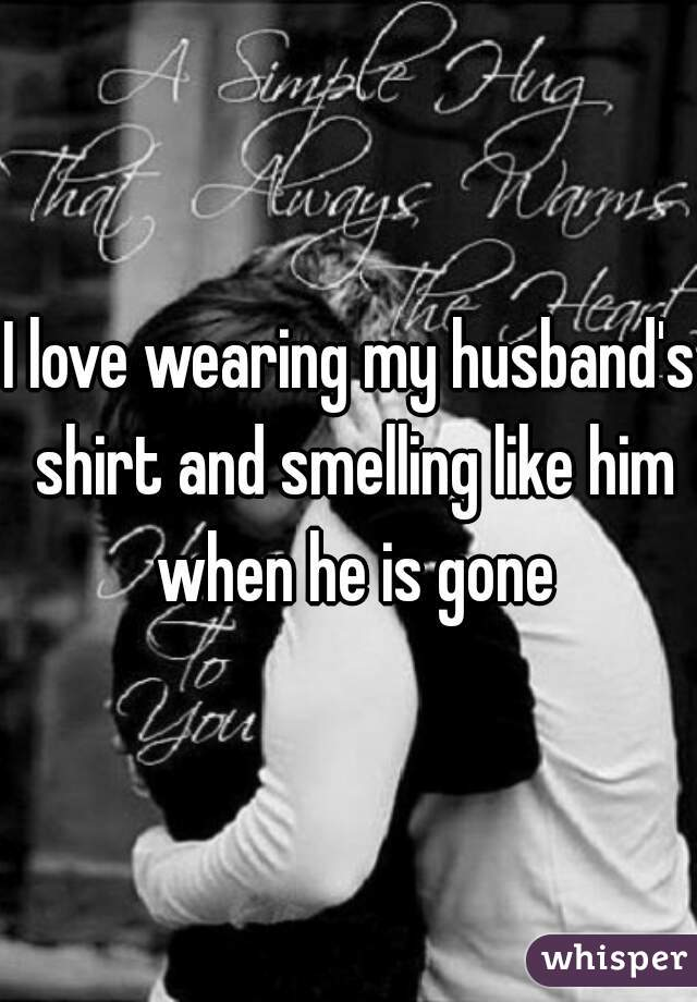 I love wearing my husband's shirt and smelling like him when he is gone