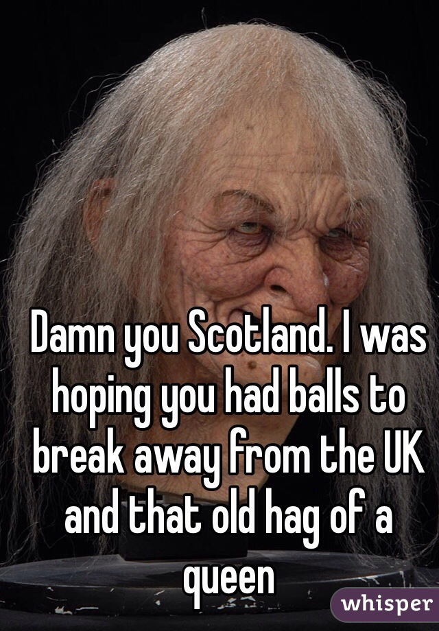 Damn you Scotland. I was hoping you had balls to break away from the UK and that old hag of a queen