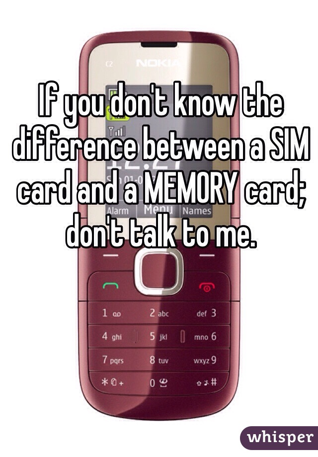 If you don't know the difference between a SIM card and a MEMORY card; don't talk to me.