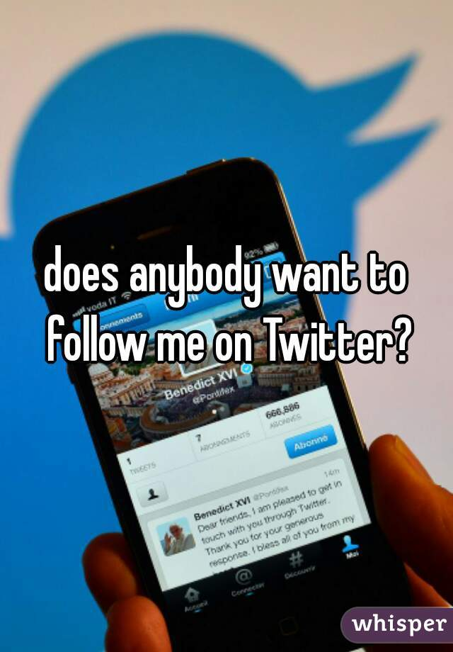 does anybody want to follow me on Twitter?