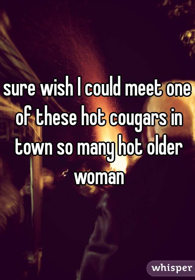 sure wish I could meet one of these hot cougars in town so many hot older woman