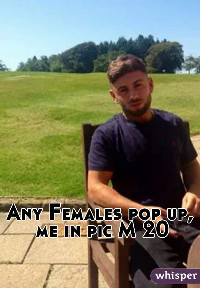 Any Females pop up, me in pic M 20