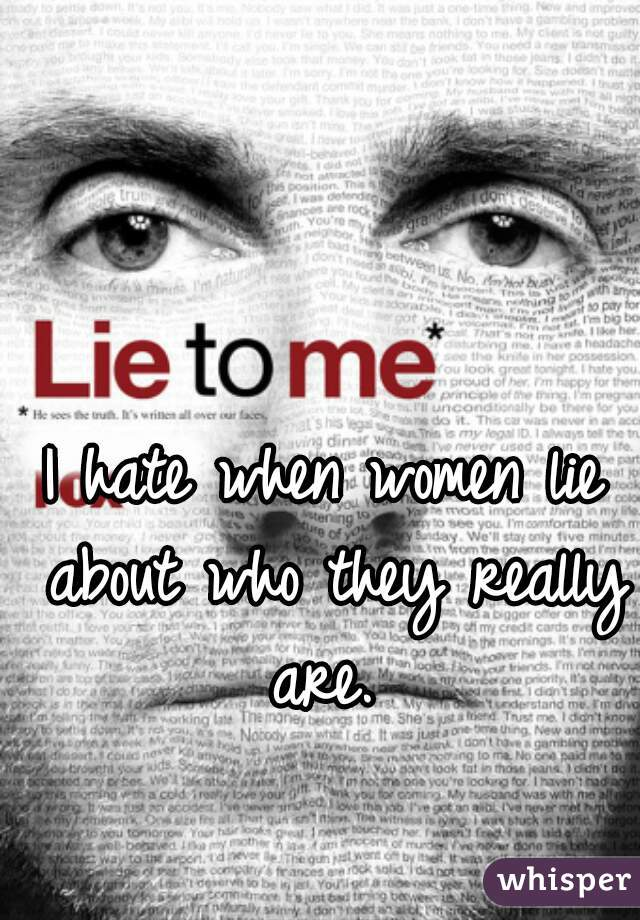 I hate when women lie about who they really are.