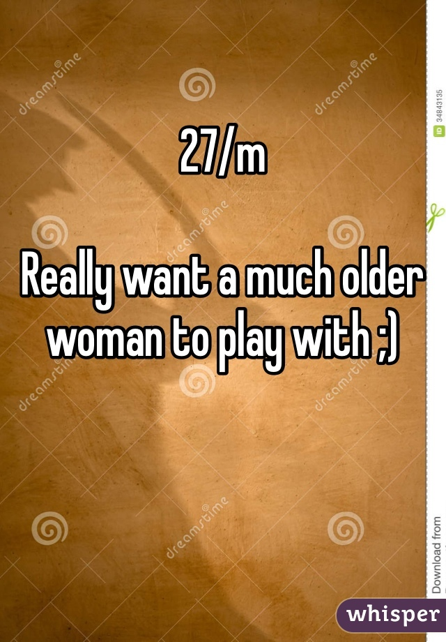 27/m  Really want a much older woman to play with ;)