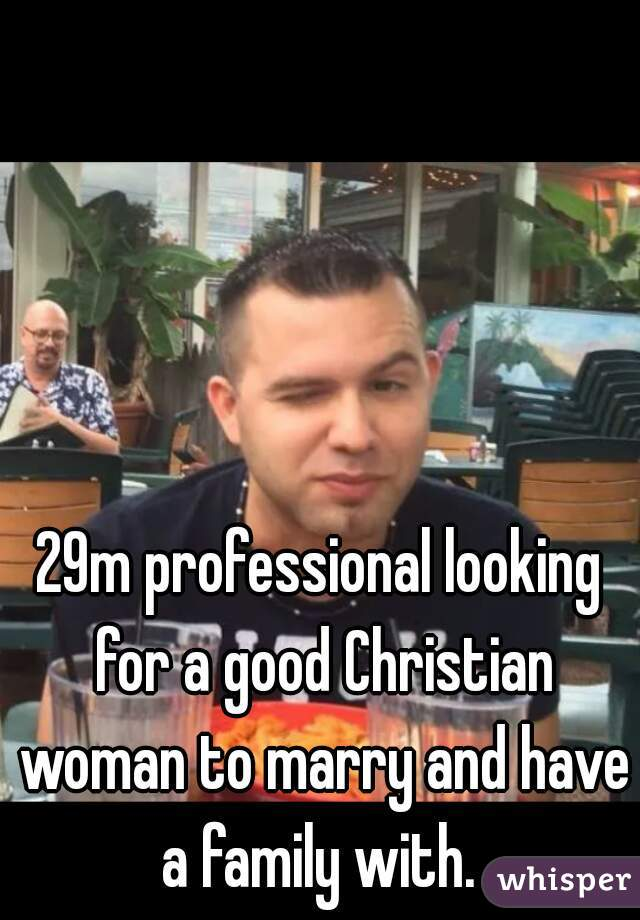 29m professional looking for a good Christian woman to marry and have a family with.