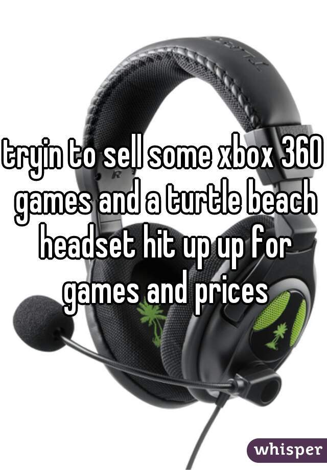 tryin to sell some xbox 360 games and a turtle beach headset hit up up for games and prices