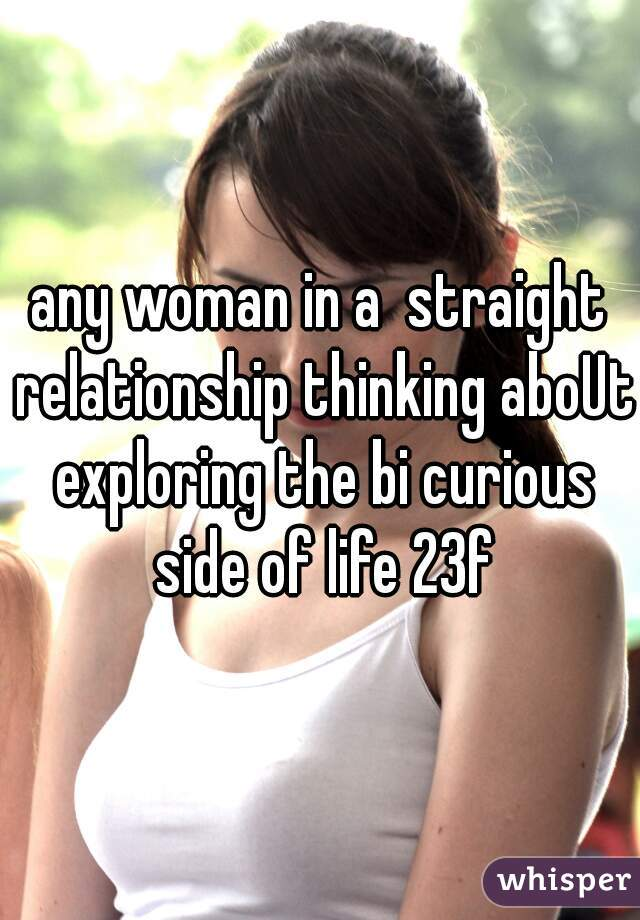 any woman in a  straight relationship thinking aboUt exploring the bi curious side of life 23f
