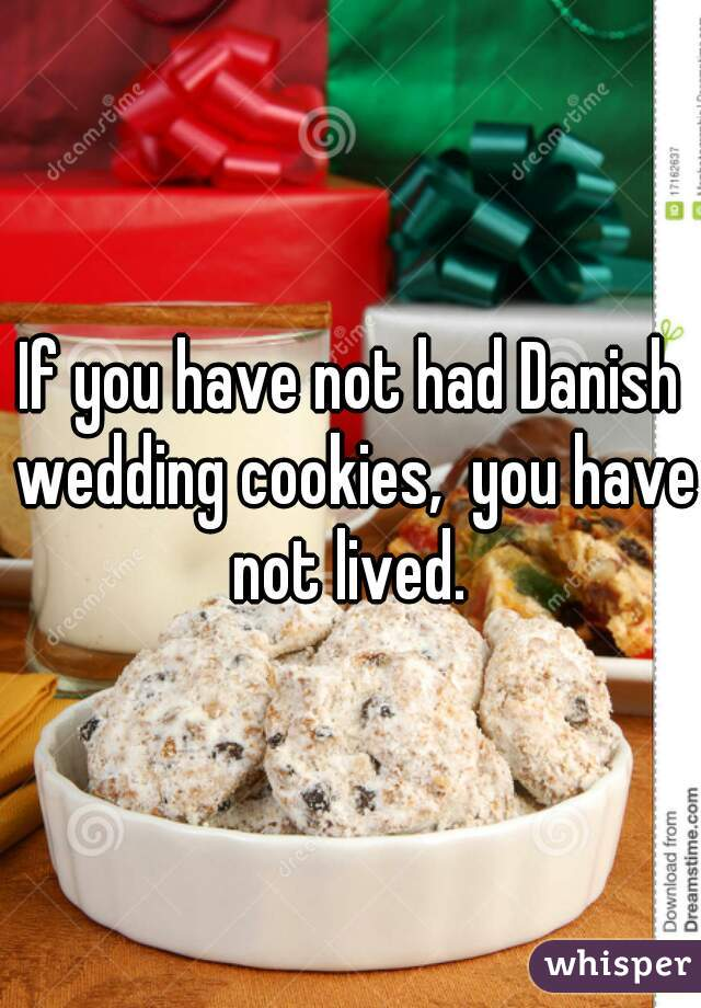 If you have not had Danish wedding cookies,  you have not lived.