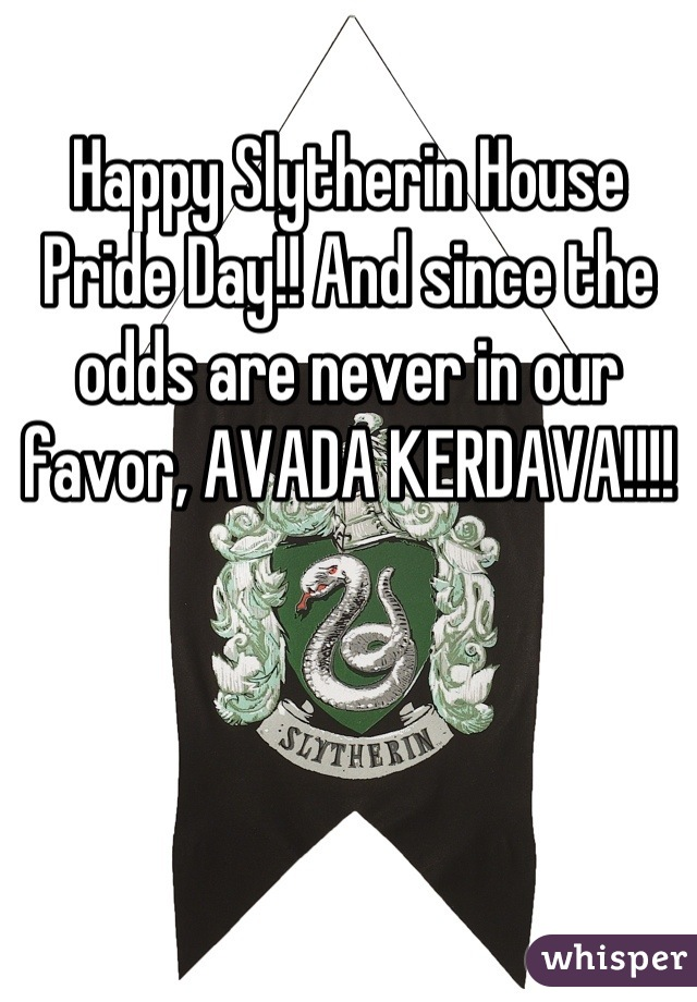Happy Slytherin House Pride Day!! And since the odds are never in our favor, AVADA KERDAVA!!!!