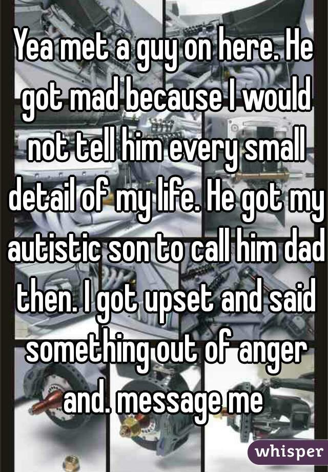 Yea met a guy on here. He got mad because I would not tell him every small detail of my life. He got my autistic son to call him dad then. I got upset and said something out of anger and. message me