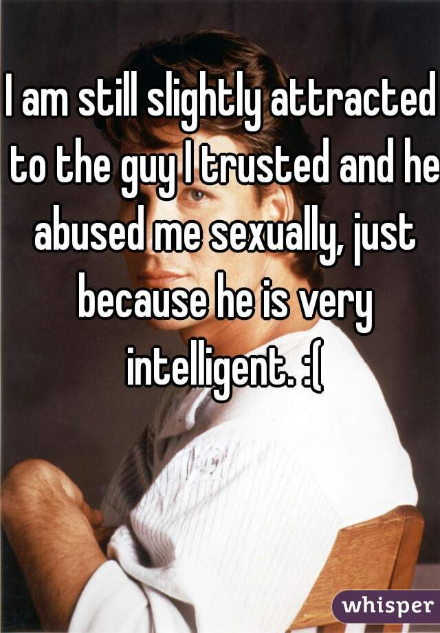 I am still slightly attracted to the guy I trusted and he abused me sexually, just because he is very intelligent. :(