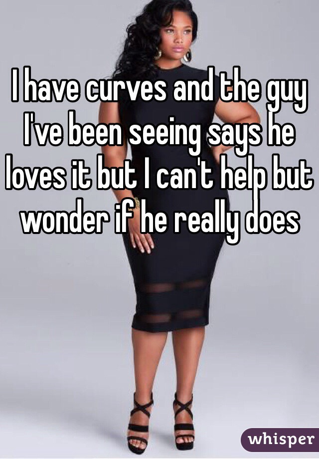 I have curves and the guy I've been seeing says he loves it but I can't help but wonder if he really does