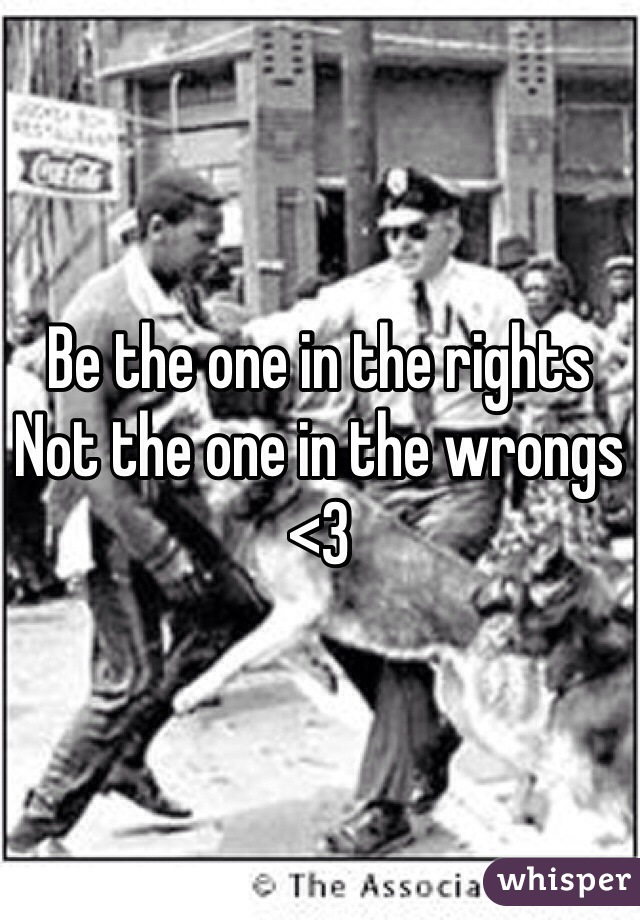 Be the one in the rights Not the one in the wrongs  <3