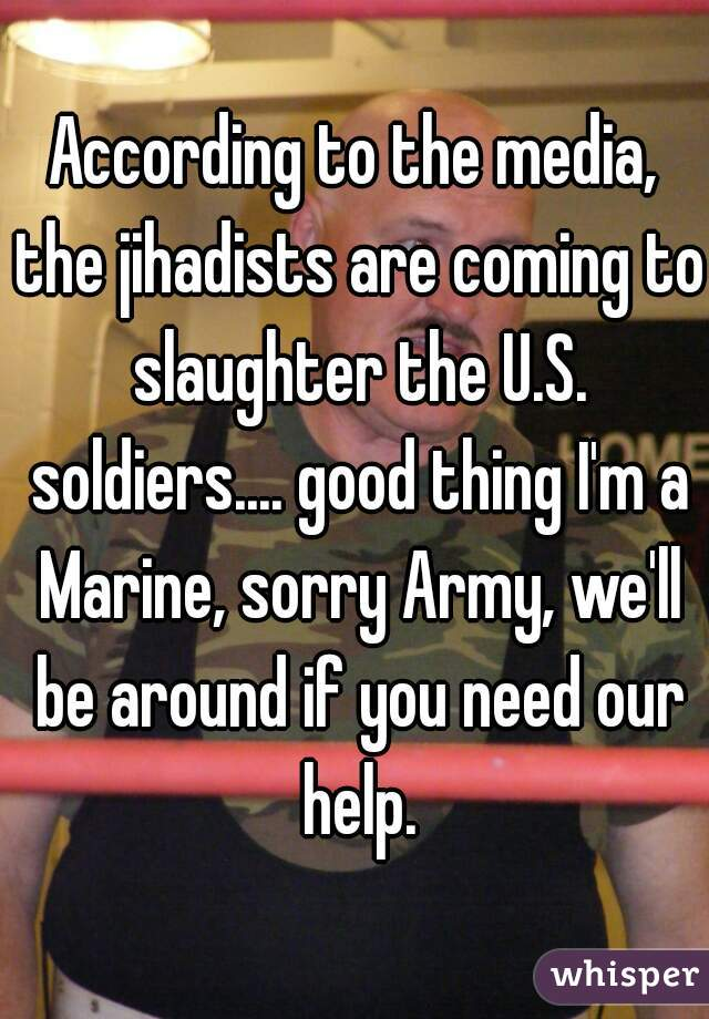 According to the media, the jihadists are coming to slaughter the U.S. soldiers.... good thing I'm a Marine, sorry Army, we'll be around if you need our help.